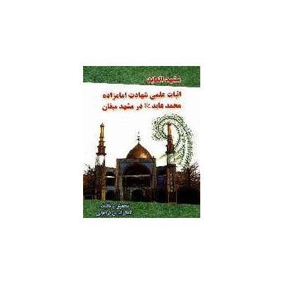 الشاهد فی مشهد العابد(ع) یا اثبات علمی شهادت امام زاده محمد عابد(ع) در مشهد میقان